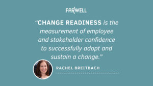 FarWell Logo, Change Readiness is the measurement of employee and stakeholder confidence to successfully adopt and sustain a change. Rachel Breitbach